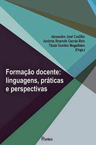 Formação docente: linguagens, práticas e perspectivas, livro de Alexandre José Cadilhe, Andreia Rezende Garcia-Reis, Tânia Guedes Magalhães (orgs.)