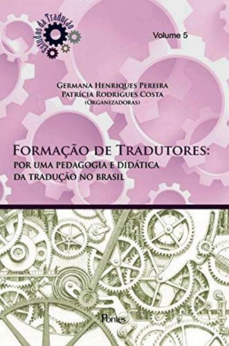 Formação de Tradutores: por uma pedagogia e didática da tradução no brasil – vol 5, livro de Germana Henriques Pereira, Patrícia Rodrigues Costa (orgs.)