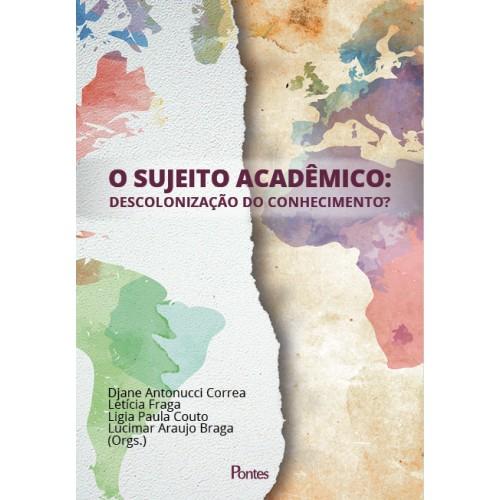 O sujeito acadêmico - Descolonização do conhecimento?, livro de Djane Antonucci Correa, Letícia Fraga, Ligia Paula Couto, Lucimar Araujo Braga (orgs.)