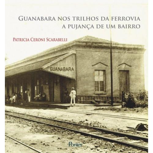 Guanabara nos trilhos da ferrovia: a pujança de um bairro, livro de Patricia Ceroni Scarabelli