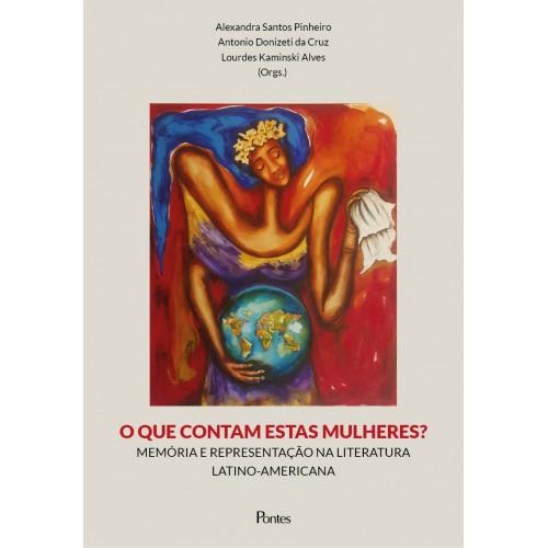O que contam estas mulheres? Memória e representação na literatura latino-americana, livro de Alexandra Santos Pinheiros, Antonio Donizeti da Cruz, Lourdes Kaminski Alves (orgs.)