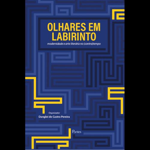 Olhares em Labirinto: modernidade e arte literária no (contra)tempo, livro de Danglei de Castro Pereira (org.)