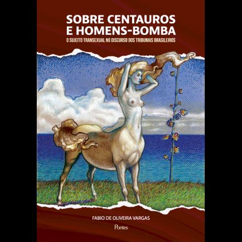 Sobre centauros e homens-bomba - O sujeito transexual no discurso dos tribunais brasileiros, livro de Fabio de Oliveira Vargas