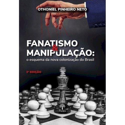 Fanatismo e manipulação: o esquema da nova colonização do Brasil (3ª Edição), livro de Othoniel Pinheiro Neto