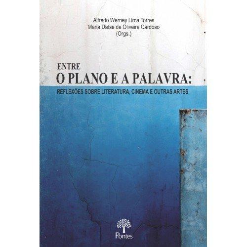 Entre o plano e a palavra - reflexões sobre literatura, cinema e outras artes, livro de Alfredo Werney Lima Torres, Maria Daíse de Oliveira Cardoso (orgs.)
