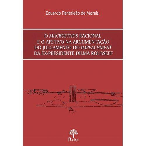 O Macroethos racional e o afetivo na argumentação do julgamento do impeachment da ex-presidente Dilma Rousseff, livro de Eduardo Pantaleão de Morais