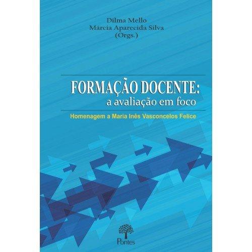 Formação docente: a avaliação em foco - Homenagem a Maria Inês Vasconcelos Felice, livro de Dilma Mello, Márcia Aparecida Silva (orgs.)