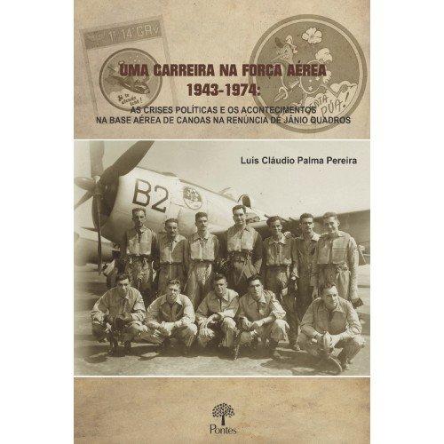 Uma carreira na força aérea 1943-1974: as crises políticas e os acontecimentos na base aérea decanos na renúncia de Jânio Quadros, livro de Luís Cláudio Palma Pereira