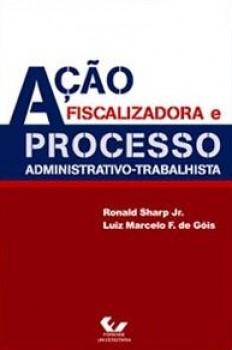 Ação fiscalizadora e processo administrativo-trabalhista, livro de Luiz Marcelo F. de Góis, Ronald Sharp Jr.