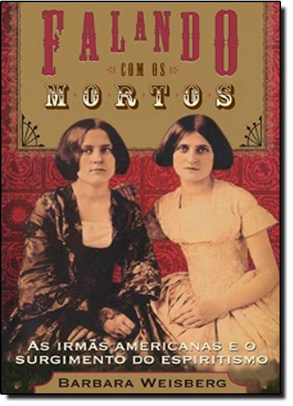 Falando com os Mortos: as Irmas Americanas que Disseminaram o Espiritismo, livro de Barbara Weisberg