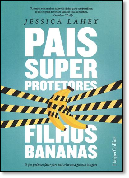 Pais Superprotetores, Filhos Bananas, livro de Jessica La Hey