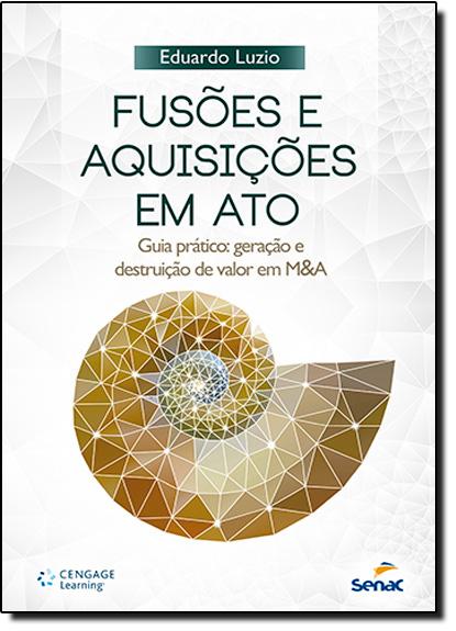 Fusões e Aquisições em Ato: Guia Prático Geração e Destruição de Valor em M&a, livro de Eduardo Luzio