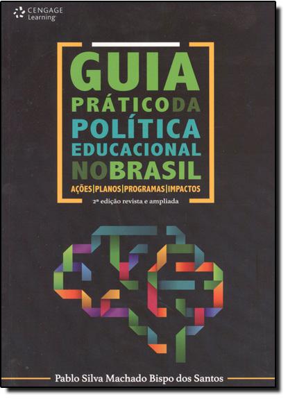 Guia Prático da Política Educacional no Brasil: Ações, Planos, Programas, Impactos, livro de Pablo Silva Machado Bispo dos Santos