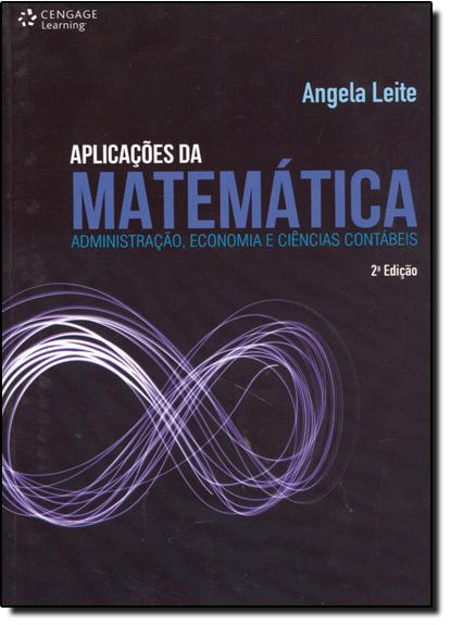 Aplicações da Matemática: Administração, Economia e Ciências Contábeis, livro de Angela Leite