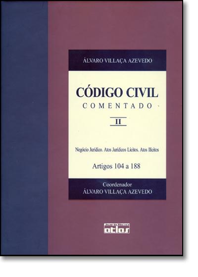 Código Civil Comentado: Negócio Jurídico, Atos Jurídicos Lícitos, Atos Ilícitos Artigos 104 a 188 - V. Ii, livro de Álvaro Villaça Azevedo
