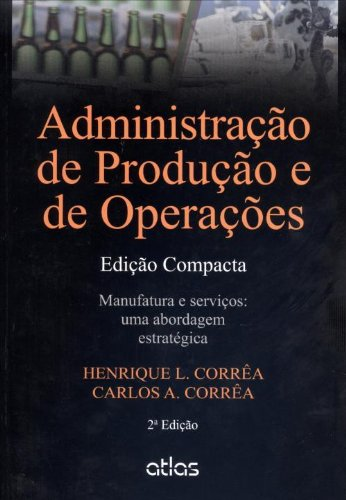 Administração de Produção e de Operações Manufatura e Serviços: Uma Abordagem Estratégica - Edição C, livro de Henrique Luiz Corrêa