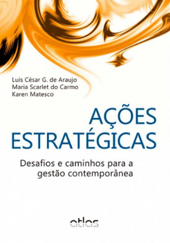 Ações estratégicas - Desafios e caminhos para a gestão contemporânea, livro de Luis César G. de Araujo, Maria Scarlet do Carmo, Karen Matesco