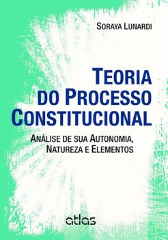 Teoria do processo constitucional - Análise de sua autonomia, natureza e elementos, livro de Soraya Lunardi