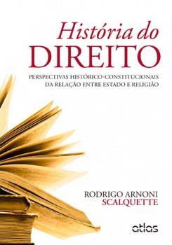 História do direito - Perspectivas histórico-constitucionais da relação entre Estado e religião, livro de Rodrigo Arnoni Scalquette