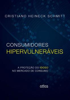 Consumidores hipervulneráveis - A proteção do idoso no mercado de consumo, livro de Cristiano Heineck Schmitt