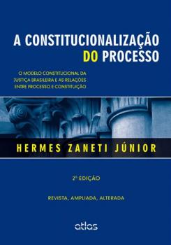 A constitucionalização do processo - O modelo constitucional da justiça brasileira e as relações entre processo e constituição - 2ª edição, livro de Hermes Zaneti Júnior