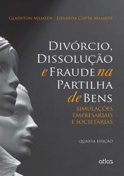 Divórcio, dissolução e fraude na partilha de bens - Simulações empresariais e societárias - 4ª edição, livro de Eduarda Cotta Mamede, Gladston Mamede