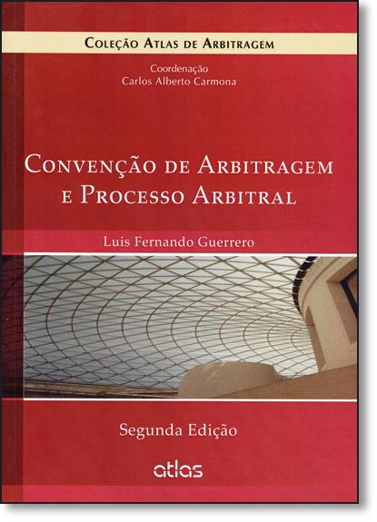 Convenção de Arbitragem e Processo Arbitral - Coleção Atlas de Arbitragem, livro de Luis Fernando Guerrero