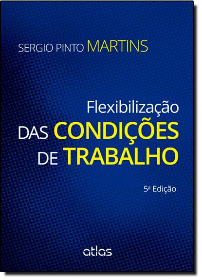 Flexibilização das Condições de Trabalho, livro de Sérgio Pinto Martins