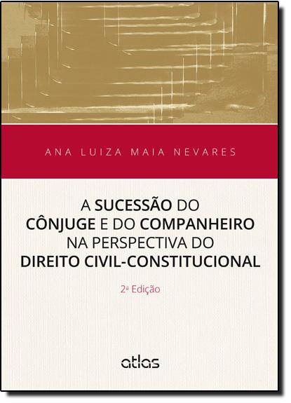 Sucessão do Cônjugue e do Companheiro na Perspectiva do Direito Civil Constitucional, A, livro de Ana Luiza Maia Nevares