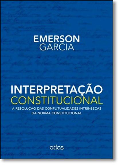 Interpretação Constitucional: A Resolução das Conflitualidades Intrínsecas da Norma Constitucional, livro de Emerson Garcia