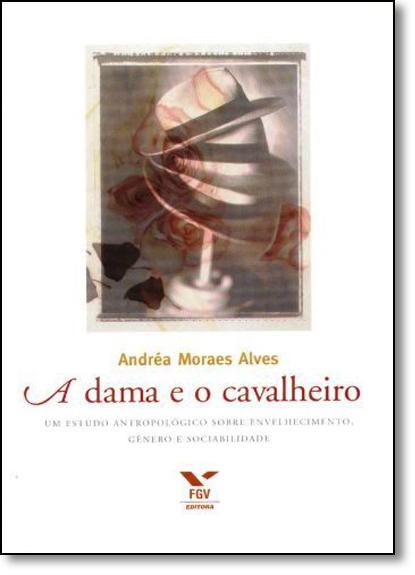 Dama e o Cavalheiro: Um Estudo Antropológico Sobre Envelhecimento, Gênero e Sociabilidade, A, livro de Vilson Rodrigues Alves