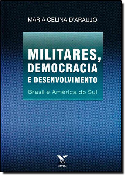 Militares, Democracia e Desenvolvimento: Brasil e América do Sul, livro de Maria Celina DAraujo