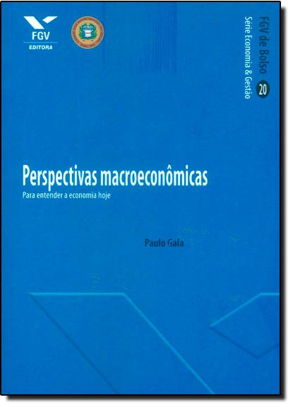 Perspectivas Macroeconômicas: Para Entender a Economia Hoje - Vol.20 - Série Economia e Gestão, livro de Paulo Gala