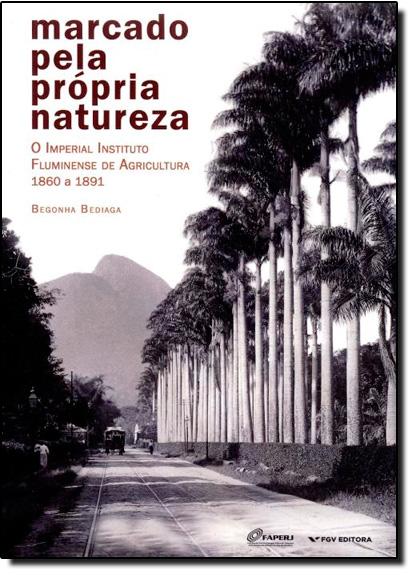Marcado Pela Própria Natureza: O Imperial Instituto Fluminense de Agricultura - 1860 a 1891, livro de Begonha Bediaga