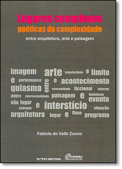 Lugares Complexos, Poéticas da Complexidade: Entre Arquitetura, Arte e Paisagem, livro de Fabiola Do Valle Zonno