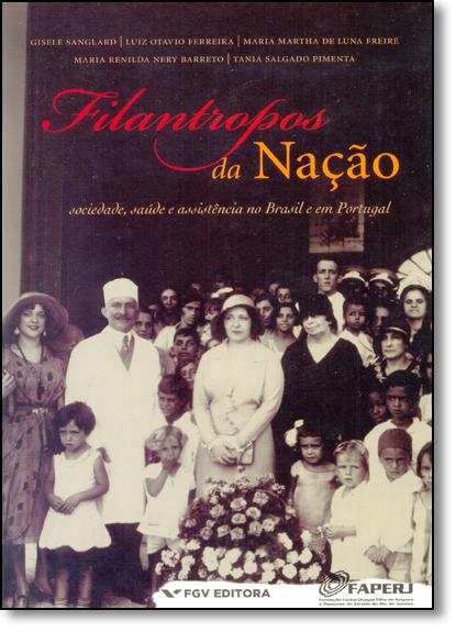 Filantropos da Nação: Sociedade, Saúde e Assistência no Brasil e em Portugal, livro de Gisele Sanglard