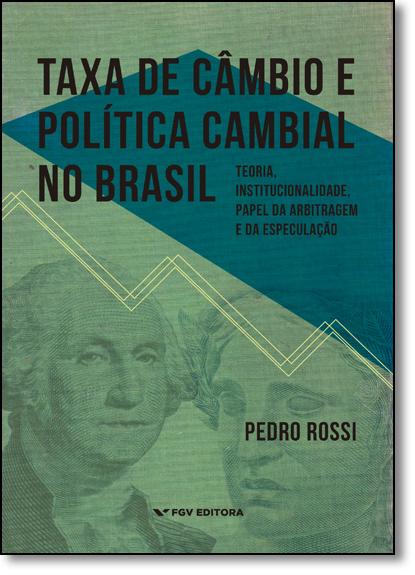 Taxa de Câmbio e Política Cambial no Brasil: Teoria, Institucionalidade, Papel da Arbitragem e da Especulação, livro de Pedro Rossi