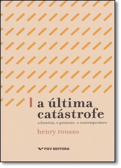 Ultima Catastrofe, A: A História, o Presente, o Contemporâneo, livro de Henry Rousso