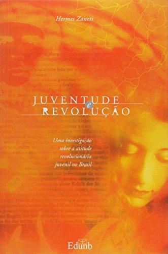 Juventude e Revolução: Uma Investigação Sobre a Atitude Revolucionária Juvenil no Brasil, livro de Hermes Zanetti