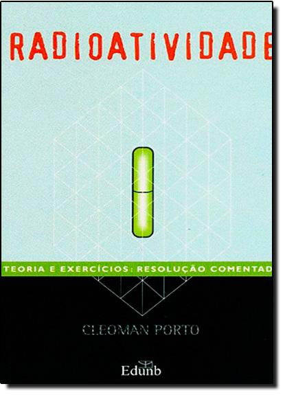 Radioatividade: Teoria e Exercícíos - Resolução Comentada, livro de Cleoman Porto