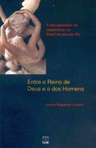 Entre o Reino de Deus e dos Homens: A Secularização do Casamento no Brasil do Século Xix, livro de Josette Magalhães Lordello