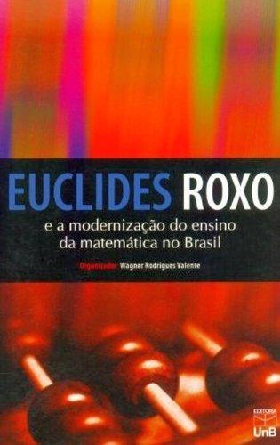 EUCLIDES ROXO - E A MODERNIZACAO DO ENSINO DA MATEMATICA NO BRASIL, livro de Thomas W. Valente