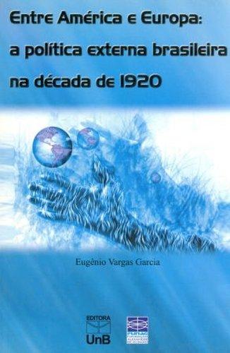 Entre América e Europa: A Política Externa Brasileira na Década de 1920, livro de Eugênio Vargas Garcia