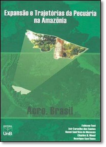 Expansão e Trajetórias da Pecuária Na Amazônia: Acre, Brasil, livro de Fabiano Toni