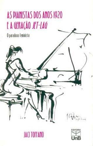 Pianistas Dos Anos 1920 e a Geração Jet-lag, As: Paradoxo Feminista, livro de Maria Jaci Toffano