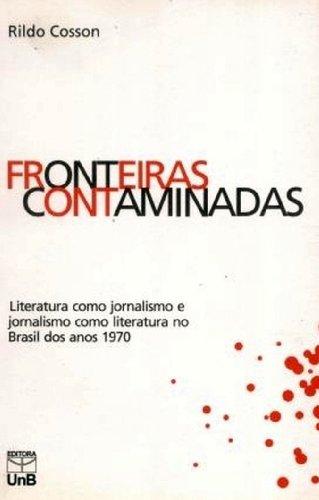 Fronteiras Contaminadas: Literatura Como Jornalismo, Jornalismo Como Literatura, livro de Rildo Cosson