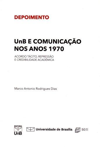 Unb e Comunicação nos Anos 1970: Acordo Tácito Repressão e Credibilidade Acadêmica, livro de Marco Antonio Rodrigues Dias