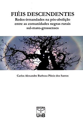 Fiéis Descendentes: Redes-irmandades na Pós-abolição Entre as Comunidades Negras Rurais Sul-mato-gro, livro de Carlos Alexandre Barbosa Plínio dos Santos