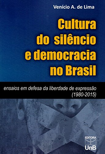 Cultura do Silêncio e Democracia no Brasil: Ensaios em Defesa da Liberdade de Expressão ( 1980-2015 , livro de Venício A. de Lima