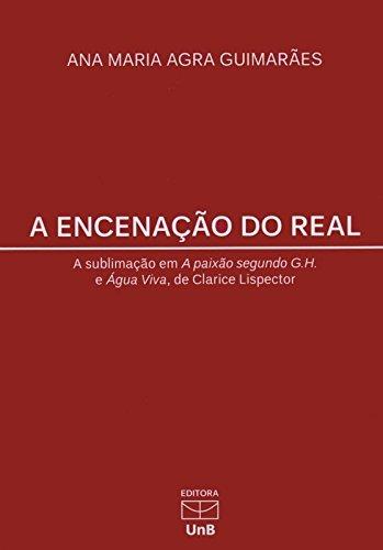 Encenação do Real: A Sublimação em a Paixão Segundo G.h. e Água Viva, de Clarice Lispector, livro de Ana Maria Agra Guimarães